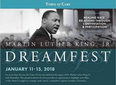 Flyer. Martin Luther King Junior Dream fest. Healing race relations through conversation and participation. January eleventh through fifteenth, 2018. For more than twenty years the town of cary has celebrated the legacy of Doctor Martin Luther King Junior with dream fest. This annual weekend of events provides an opportunity to highlight and reflect on the values he taught us: courage, truth, justice, compassion, dignity, humility, and service.