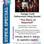 A flyer. Four young string players at the top. Triangle youth philharmonic string quartet: the story of rapunzel. The language of music, whether classical or jazz, can tell a story. Members of the Philharmonic Association triangle youth music will present a program that will entertain and educate. Saturday, March thirty-first, 4 PM. No registration required. West regional library, 4000 louis stephens drive, cary.